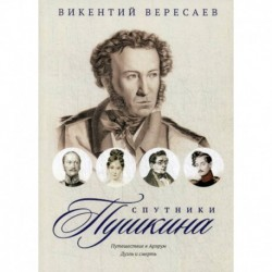 Спутники Пушкина: Путешествие в Арзрум. Дуэль и смерть