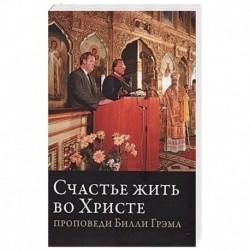 Счастье жить во Христе 'Проповеди Билли Грэма'