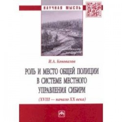 Роль и место общей полиции в системе местного управления Сибири (XVIII - начало ХХ века)