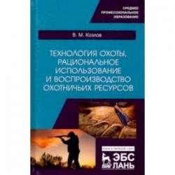 Технология охоты, рациональное использование и воспроизводство охотничьих ресурсов. Учебник