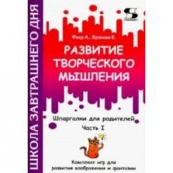 Развитие творческого мышления. Часть I. Шпаргалки для родителей. Комплект игр для развития воображ.
