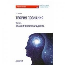 Теория познания. Часть I. Классическая парадигма. Учебное пособие