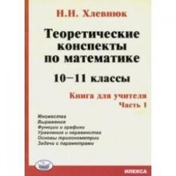 Теоретические конспекты по математике. 10-11 классы. Книга для учителя. Часть 1