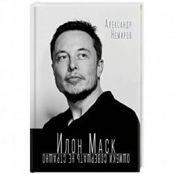 Илон Маск. Ошибки совершать не страшно