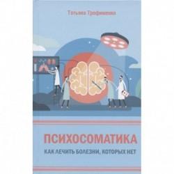 Психосоматика. Как лечить болезни, которых нет
