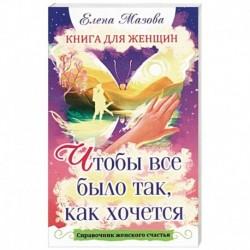 Книга для женщин. Чтобы все было так, как хочется. Справочник женского счастья