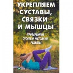 Укрепляем суставы, связки и мышцы. Проверенные способы, методики, рецепты