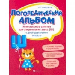 Логопедический альбом. Комплексные занятия для закрепления звука [ш] у детей дошкольного возраста