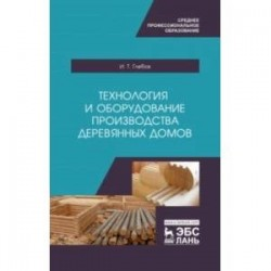 Технология и оборудование производства деревянных домов. Учебное пособие