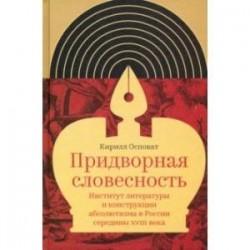 Придворная словесность. Институт литературы и конструкции абсолютизма в России середины XVIII века