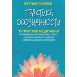 Практика осознанности. 75 простых медитаций на каждый день для избавления от стресса