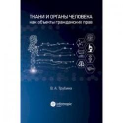 Ткани и органы человека как объекты гражданских прав. Монография
