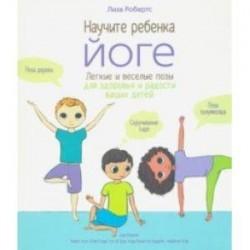 Научите ребёнка йоге. Лёгкие и весёлые позы для здоровья и радости ваших детей