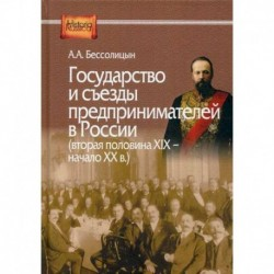 Государство и съезды предпринимателей в России (вторая половина XIX – начало XX в.)