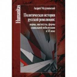 Политическая история русской революции: нормы, институты, формы социальной мобилизации в ХХ веке