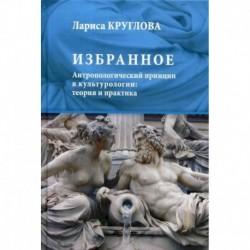 Избранное. Антропологический принцип в культурологии: теория и практика
