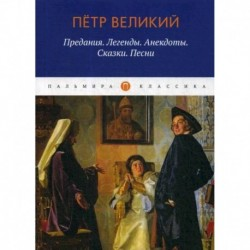Петр Великий: Предания. Легенды. Анекдоты. Сказки. Песни