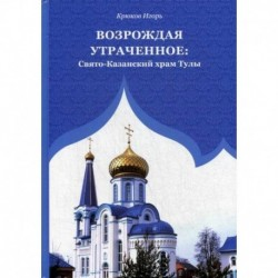 Возрождая утраченное: Свято-Казанский храм Тулы
