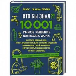 КТО БЫ ЗНАЛ?! 10 001 умное решение для вашего дома: как спасти любимые вещи, отмыть кухню натуральными чистящими