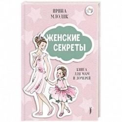 Женские секреты: Книга для мам и дочерей