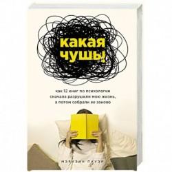 Какая чушь. Как 12 книг по психологии сначала разрушили мою жизнь, а потом собрали ее заново