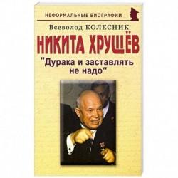 Никита Хрущев: Дурака и заставлять не надо