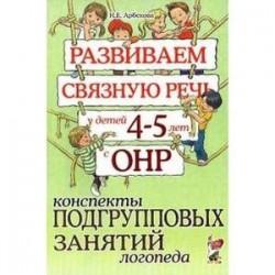 Развиваем связную речь у детей 4-5 лет с ОНР. Конспекты подгрупповых занятий логопеда