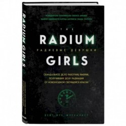 Радиевые девушки. Скандальное дело работниц фабрик, получивших дозу радиации от светящейся краски