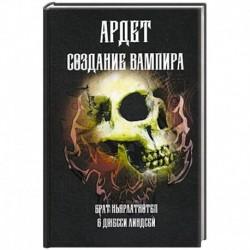 Создание Вампира. Магический гримуар, дающий подлинное мистическое посвящение в истинное благородств