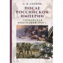 После Российской Империи. Германская оккупация 1918 г.