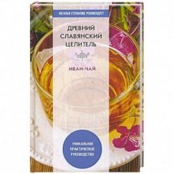 Древний славянский целитель иван-чай. Уникальное практическое руководство