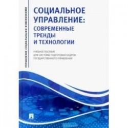 Социальное управление. Современные тренды и технологии Учебное пособие для системы подготовки кадров
