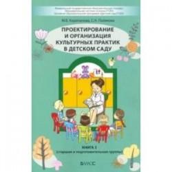 Проектирование и организация культурных практик в детском саду. Часть 2. Старшая и подготов. группы