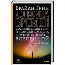 До конца времен: Сознание, материя и поиски смысла в меняющейся Вселенной