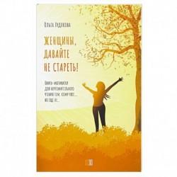 Женщины, давайте не стареть! Книга-мотиватор для неутомительного чтения тем, кому уже…, но еще не…. Худякова О.