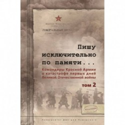 Пишу исключительно по памяти... Командиры Красной Армии о катастрофе первых дней Великой Отечественной войны. В 2-х