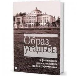 Образ усадьбы в фотографиях и воспоминаниях графов Шереметевых. В собрании музея-усадьбы Останкино