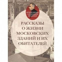 Рассказы о жизни московских зданий и их обитателей