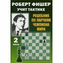 Роберт Фишер учит тактике.Ч.2. Решебник по партиям чемпиона мира (6+)