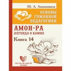 Основы гуманной педагогики. Книга 14. Амон-Ра. Легенда о камне