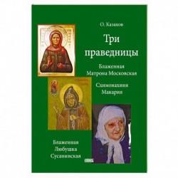 Три праведницы. Блаженная Матрона Московская, Схимонахиня Макария, Блаженная Любушка Сусанинская