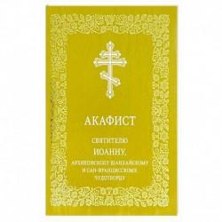 Акафист святителю Иоанну, архиепископу Шанхайскому и Сан-Францисскому, чудотворцу