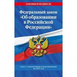 Федеральный закон 'Об образовании в Российской Федерации'. Текст с изменениями и дополнениями на 2021 год