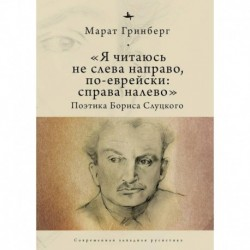 Я читаюсь не слева направо, по-еврейски: справа налево. Поэтика Бориса Слуцкого