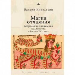 Магия отчаяния. Моральная экономика колдовства в России XVII века