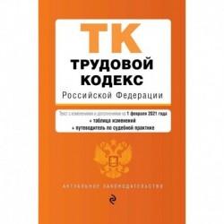 Трудовой кодекс Российской Федерации. Текст с изменениями и дополнениями на 1 февраля 2021 года