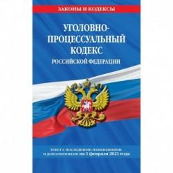 Уголовно-процессуальный кодекс Российской Федерации. Текст с последними изменениями и дополнениями на 1 февраля 2021