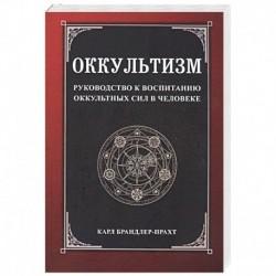 Оккультизм. Руководство к воспитанию оккультных сил в человеке