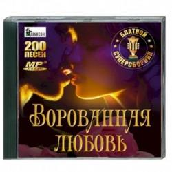 Ворованная любовь - блатной суперсборник. (200 песен). MP3 CD