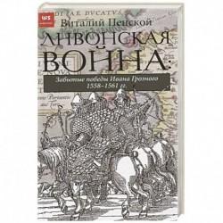 Ливонская война: Забытые победы Ивана Грозного 1558-1561 гг.